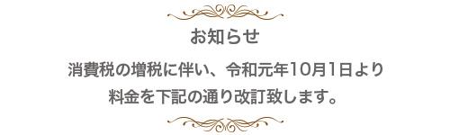 お知らせ 消費税の増税に伴い、令和元年10月1日より 料金を下記の通り改訂致します。